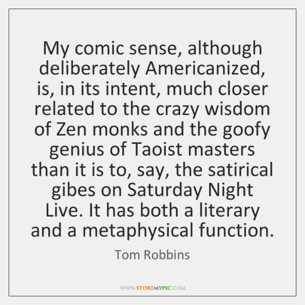 My comic sense, although deliberately Americanized, is, in its intent, much closer ...
