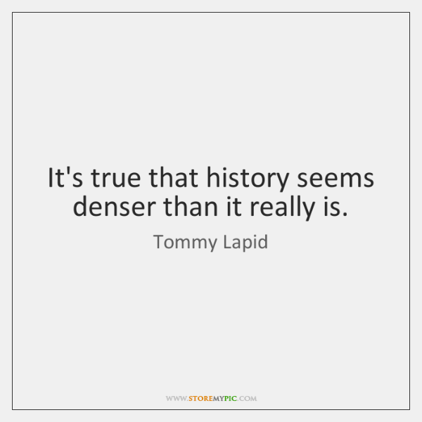 It's true that history seems denser than it really is.