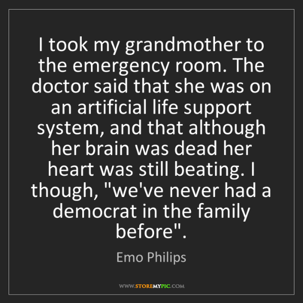 Emo Philips: I took my grandmother to the emergency room. The doctor...