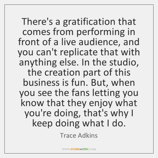 There's a gratification that comes from performing in front of a live ...