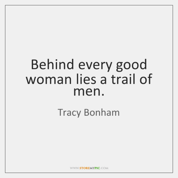 Behind every good woman lies a trail of men.