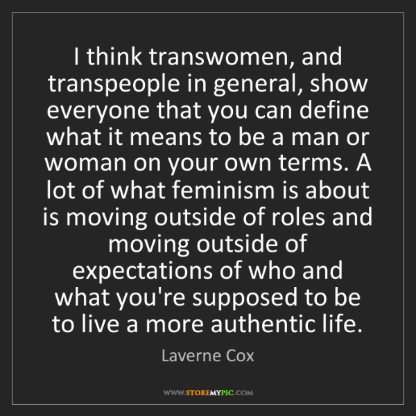 Laverne Cox: I think transwomen, and transpeople in general, show...