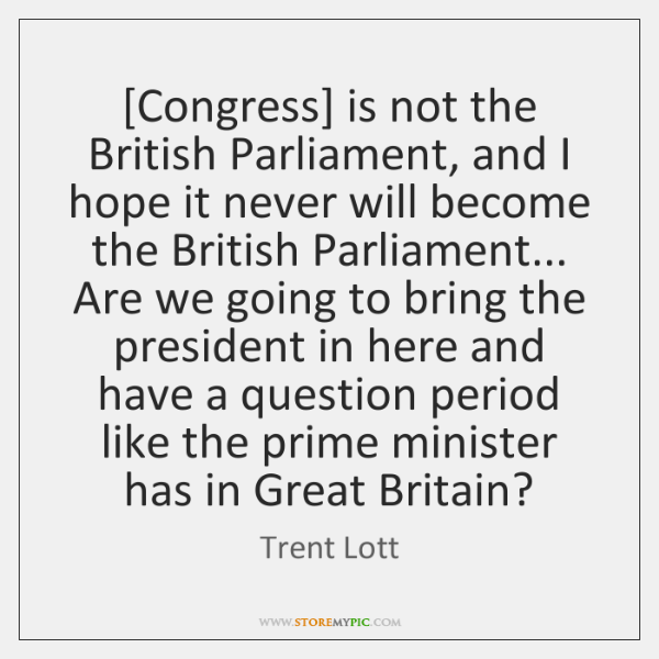 [Congress] is not the British Parliament, and I hope it never will ...