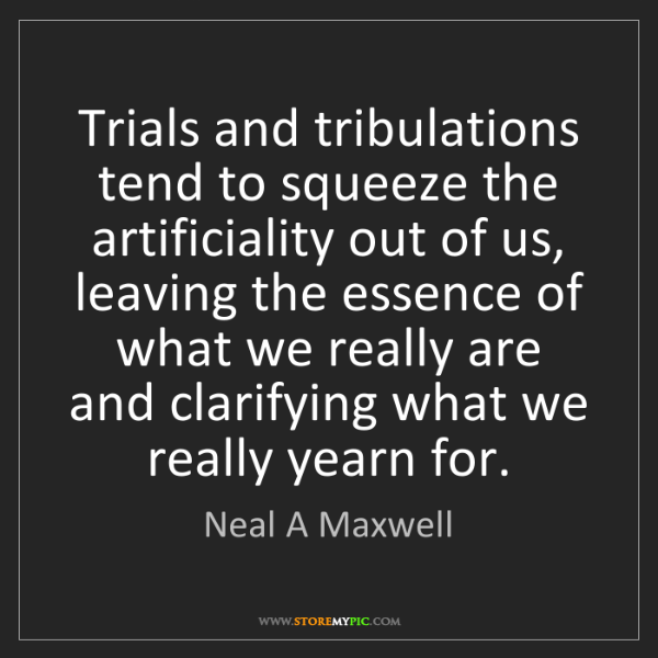 Neal A Maxwell: Trials and tribulations tend to squeeze the artificiality...