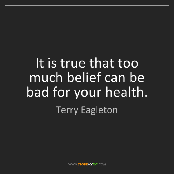 Terry Eagleton: It is true that too much belief can be bad for your health.
