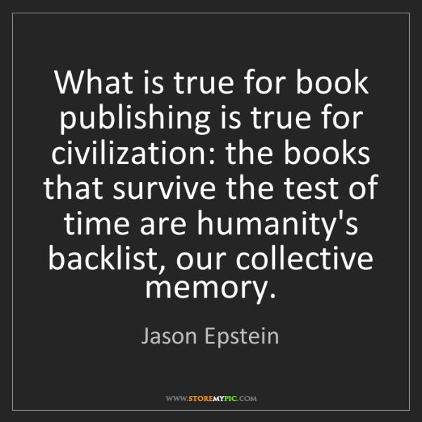 Jason Epstein: What is true for book publishing is true for civilization:...