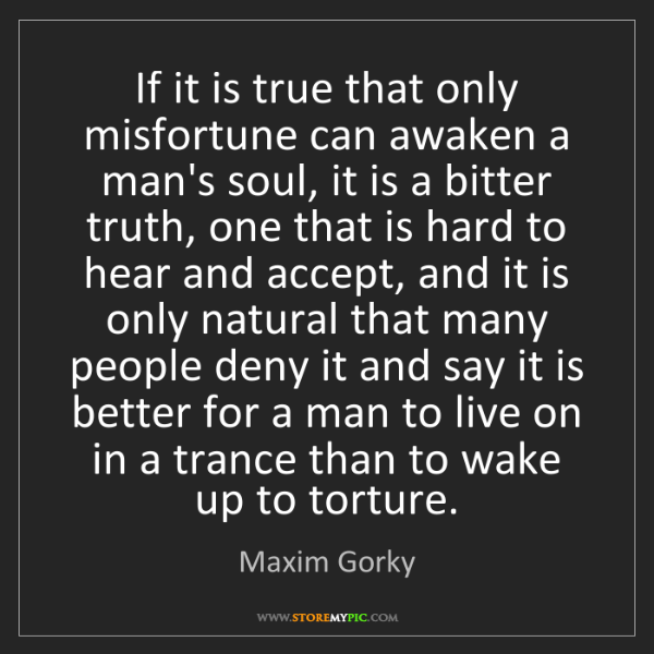 Maxim Gorky: If it is true that only misfortune can awaken a man's...