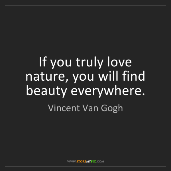 Vincent Van Gogh: If you truly love nature, you will find beauty everywhere.