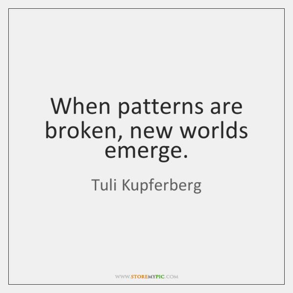When patterns are broken, new worlds emerge.