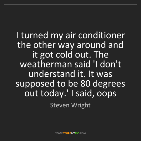 Steven Wright: I turned my air conditioner the other way around and...