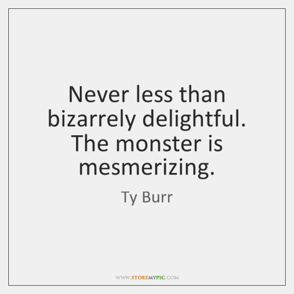 Never less than bizarrely delightful. The monster is mesmerizing.