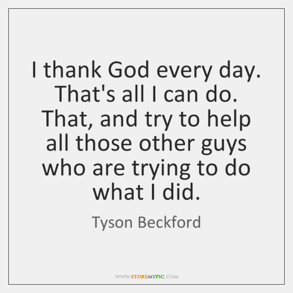 I thank God every day. That's all I can do. That, and ...