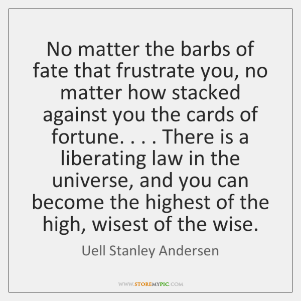 No matter the barbs of fate that frustrate you, no matter how ...