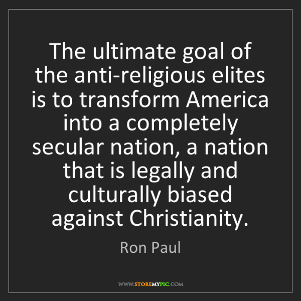 Ron Paul: The ultimate goal of the anti-religious elites is to...