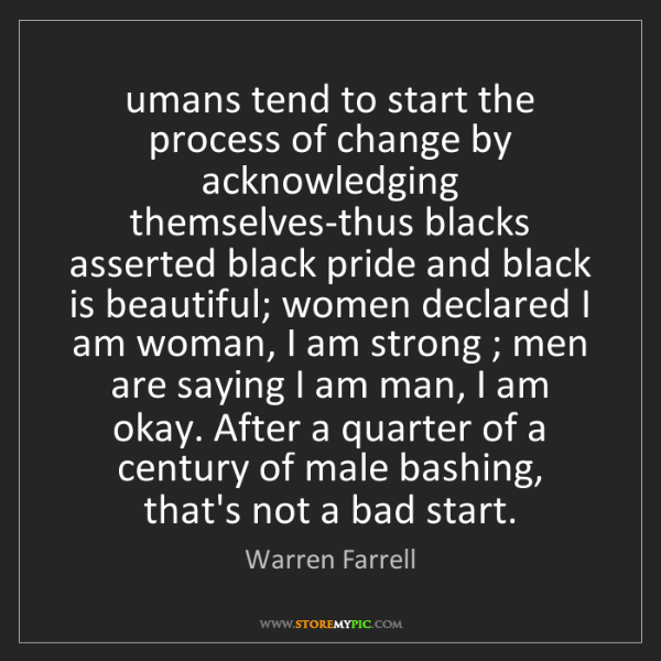 Warren Farrell: umans tend to start the process of change by acknowledging...