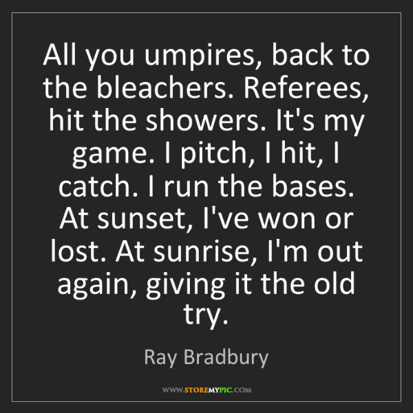 Ray Bradbury: All you umpires, back to the bleachers. Referees, hit...