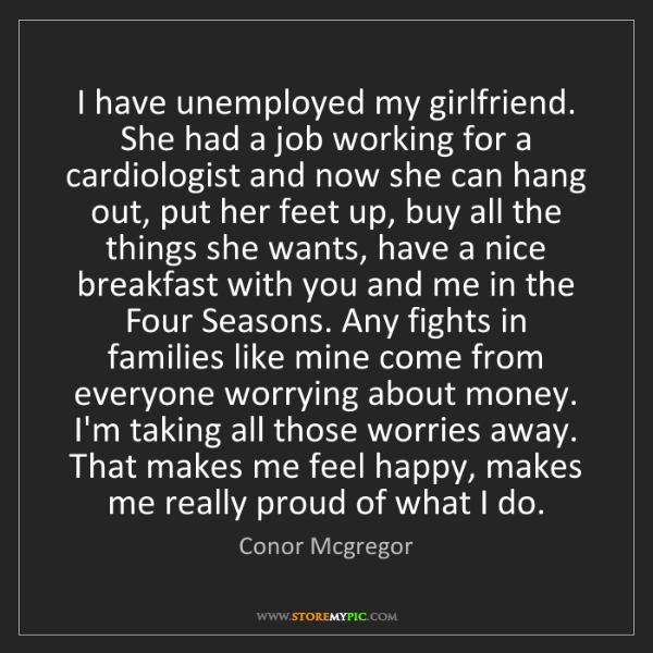 Conor Mcgregor: I have unemployed my girlfriend. She had a job working...