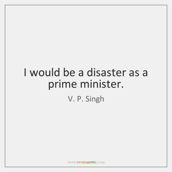 I would be a disaster as a prime minister.