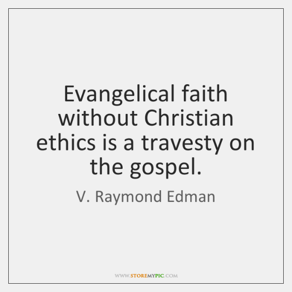 Evangelical faith without Christian ethics is a travesty on the gospel.