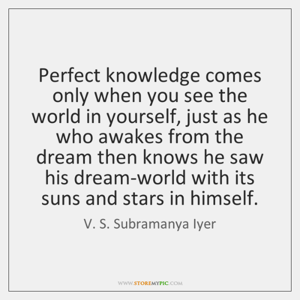 Perfect knowledge comes only when you see the world in yourself, just ...