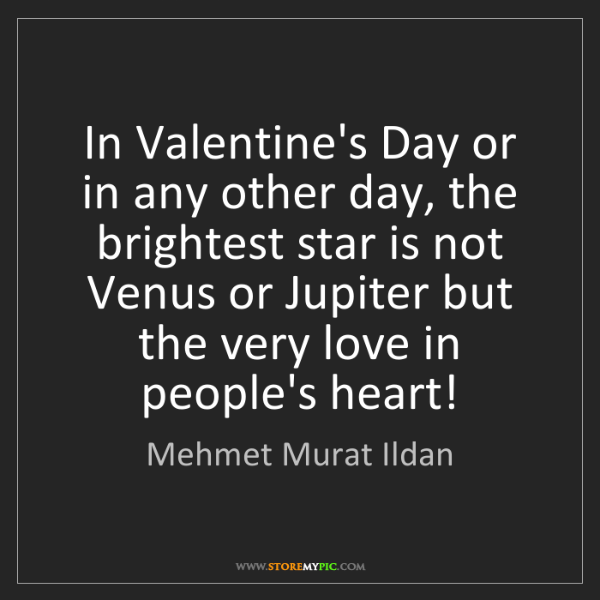 Mehmet Murat Ildan: In Valentine's Day or in any other day, the brightest...