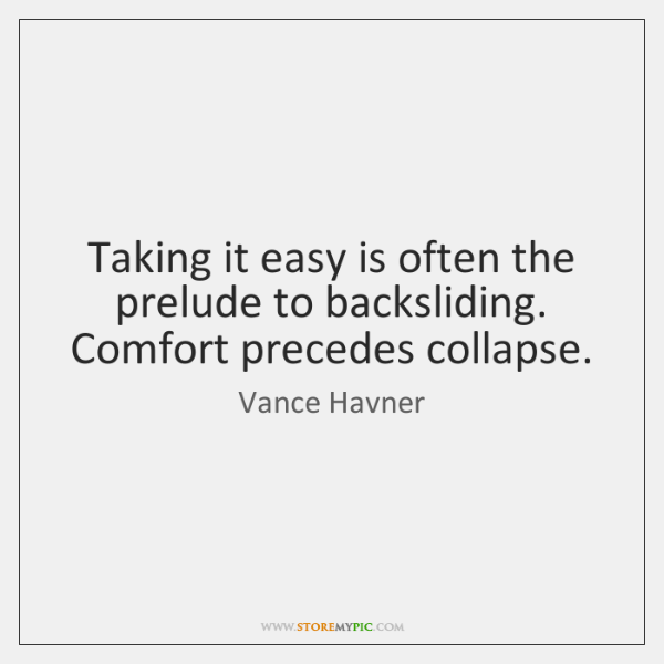 Taking it easy is often the prelude to backsliding. Comfort precedes collapse.