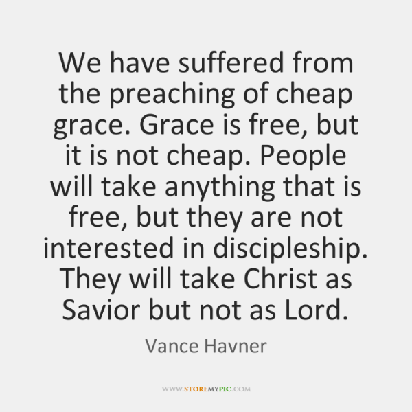 We have suffered from the preaching of cheap grace. Grace is free, ...