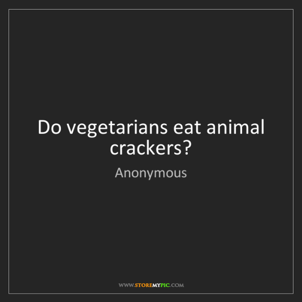 Anonymous: Do vegetarians eat animal crackers?