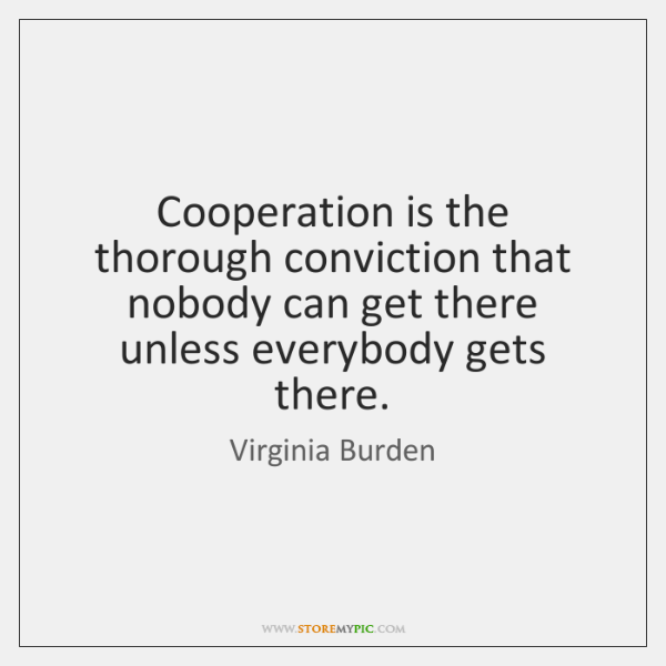 Cooperation is the thorough conviction that nobody can get there unless everybody ...