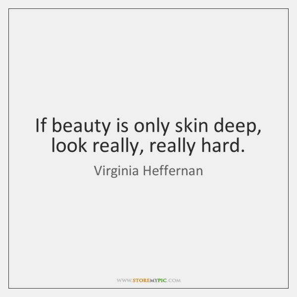 If beauty is only skin deep, look really, really hard.