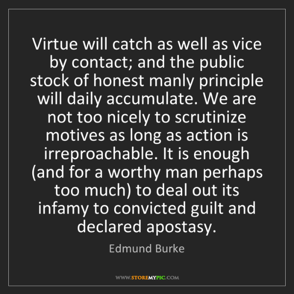Edmund Burke: Virtue will catch as well as vice by contact; and the...