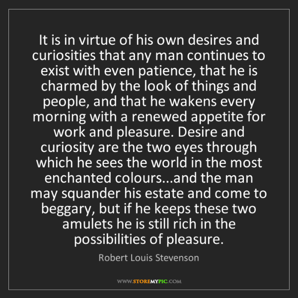 Robert Louis Stevenson: It is in virtue of his own desires and curiosities that...