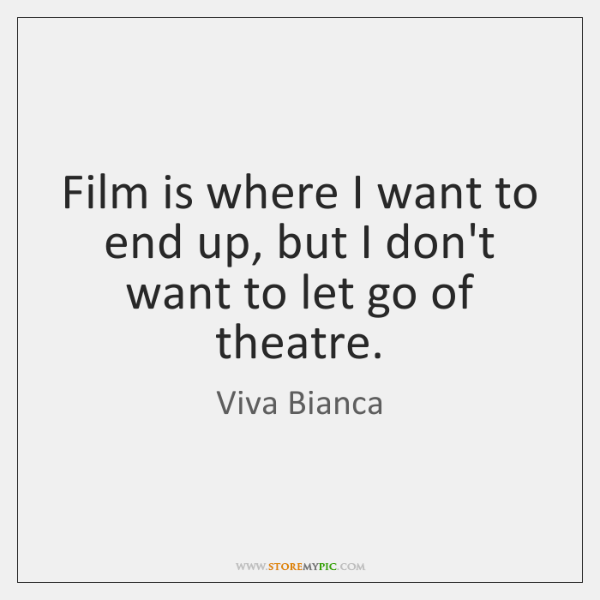 Film is where I want to end up, but I don't want ...