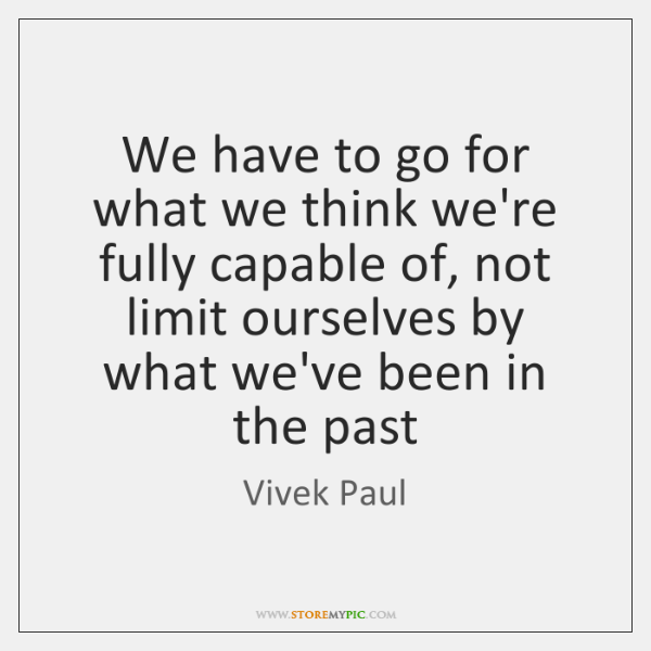 We have to go for what we think we're fully capable of, ...