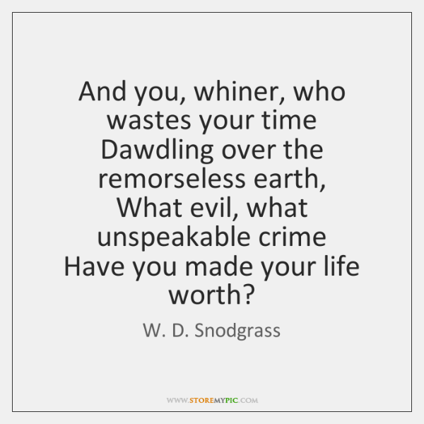 And you, whiner, who wastes your time  Dawdling over the remorseless earth,  ...