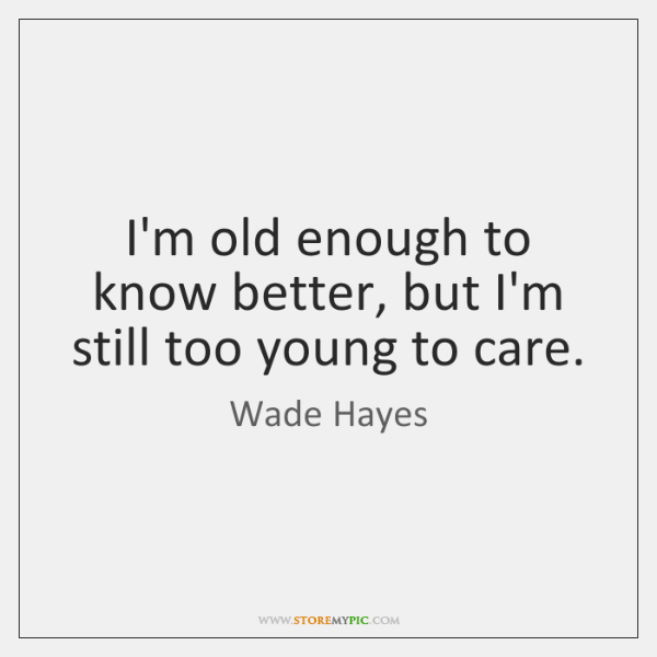 I'm old enough to know better, but I'm still too young to ...