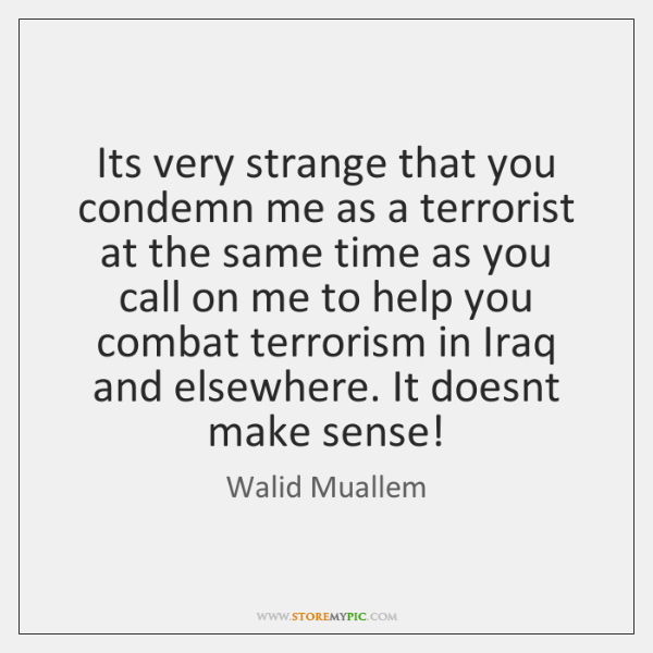 Its very strange that you condemn me as a terrorist at the ...
