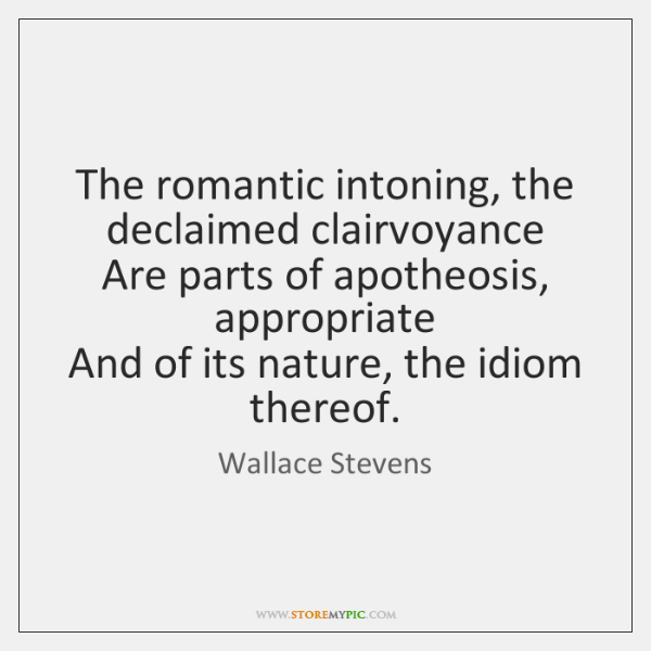 The romantic intoning, the declaimed clairvoyance   Are parts of apotheosis, appropriate   And ...