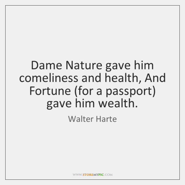Dame Nature gave him comeliness and health, And Fortune (for a passport) ...
