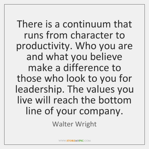 There is a continuum that runs from character to productivity. Who you ...