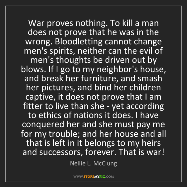 Nellie L. McClung: War proves nothing. To kill a man does not prove that...