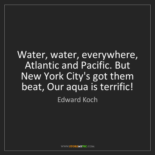 Edward Koch: Water, water, everywhere, Atlantic and Pacific. But New...