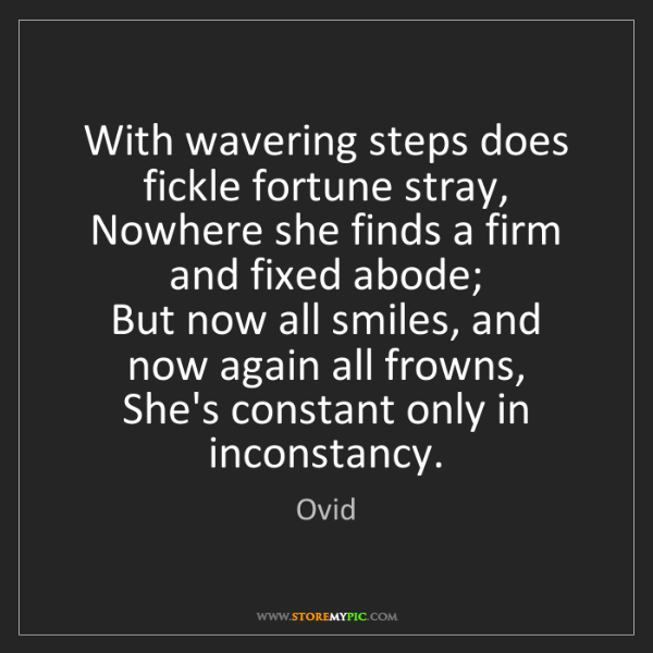 Ovid: With wavering steps does fickle fortune stray,  Nowhere...