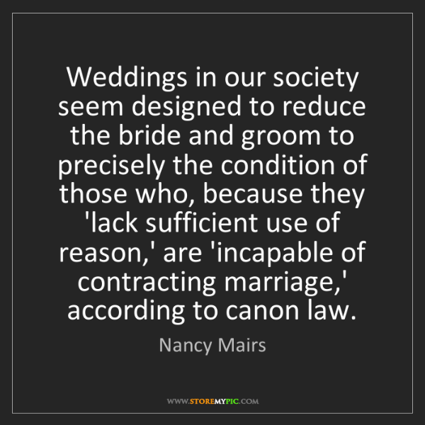 Nancy Mairs: Weddings in our society seem designed to reduce the bride...