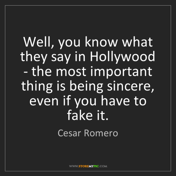 Cesar Romero: Well, you know what they say in Hollywood - the most...