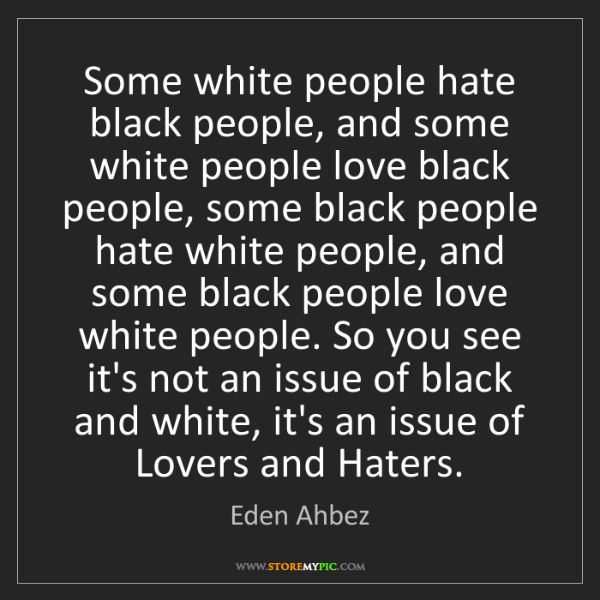 Eden Ahbez: Some white people hate black people, and some white people...