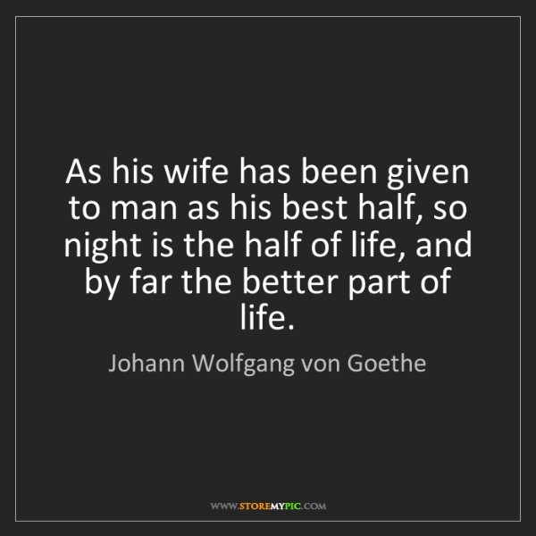 Johann Wolfgang von Goethe: As his wife has been given to man as his best half, so...