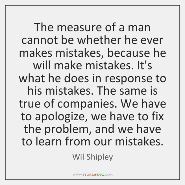The measure of a man cannot be whether he ever makes mistakes, ...
