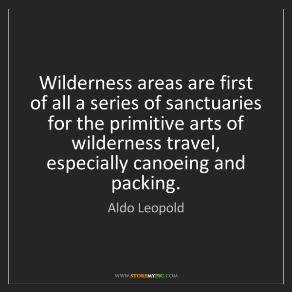 Aldo Leopold: Wilderness areas are first of all a series of sanctuaries...