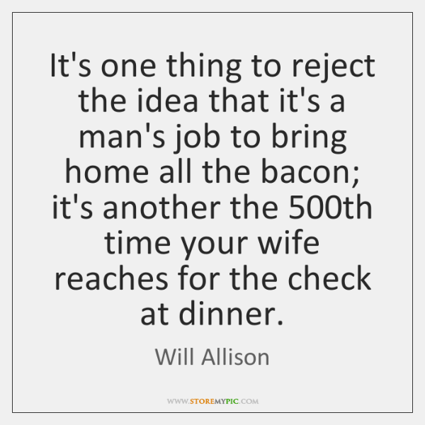 It's one thing to reject the idea that it's a man's job ...